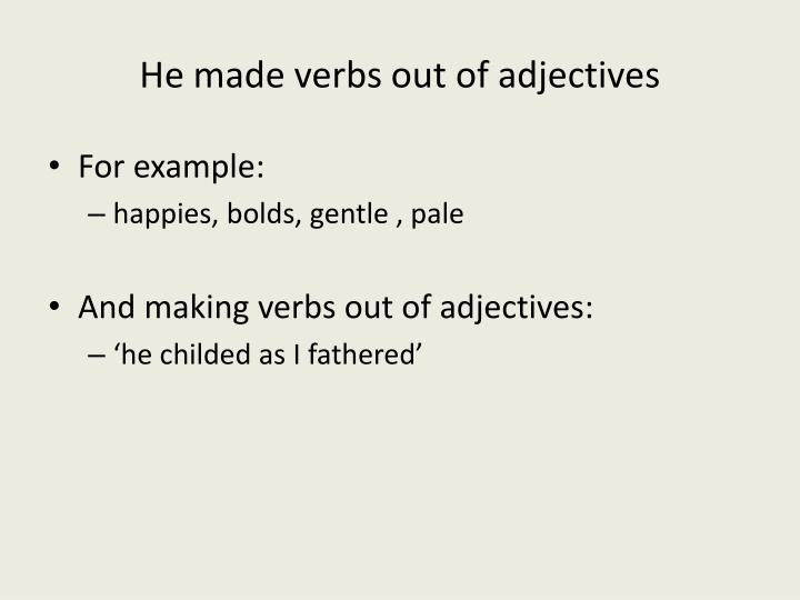 He made verbs out of adjectives