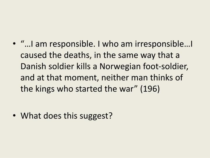 """…I am responsible. I who am irresponsible…I caused the deaths, in the same way that a Danish soldier kills a Norwegian foot-soldier, and at that moment, neither man thinks of the kings who started the war"" (196)"