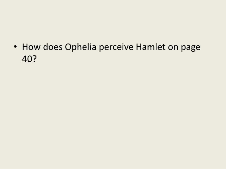 How does Ophelia perceive Hamlet on page 40?