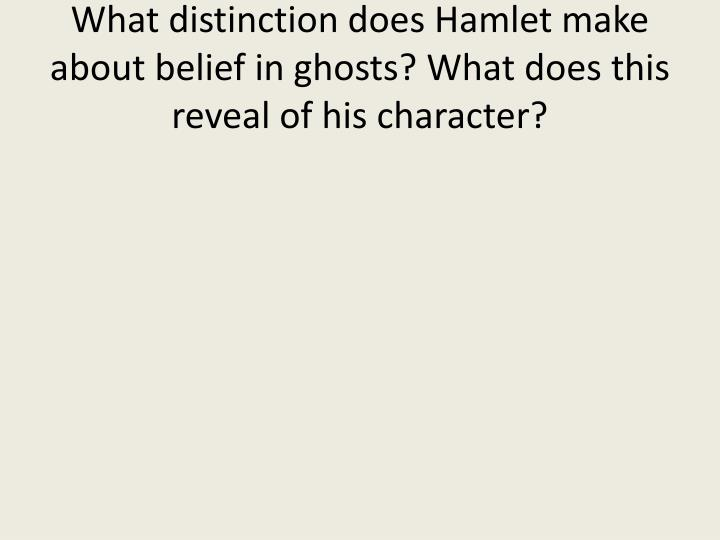 What distinction does Hamlet make about belief in ghosts? What does this reveal of his character?