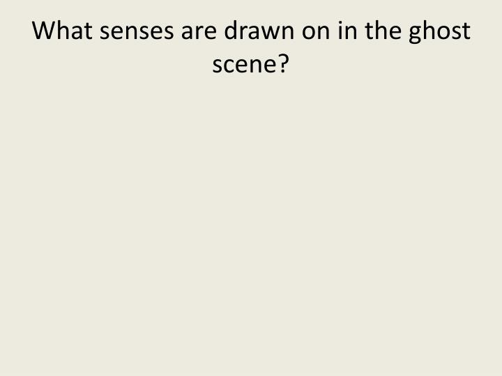 What senses are drawn on in the ghost scene?