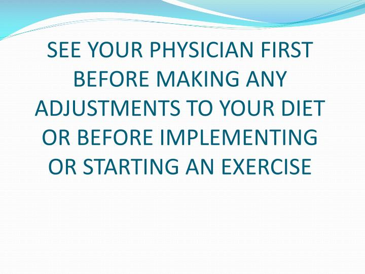 SEE YOUR PHYSICIAN FIRST BEFORE MAKING ANY ADJUSTMENTS TO YOUR DIET OR BEFORE IMPLEMENTING OR STARTING AN EXERCISE