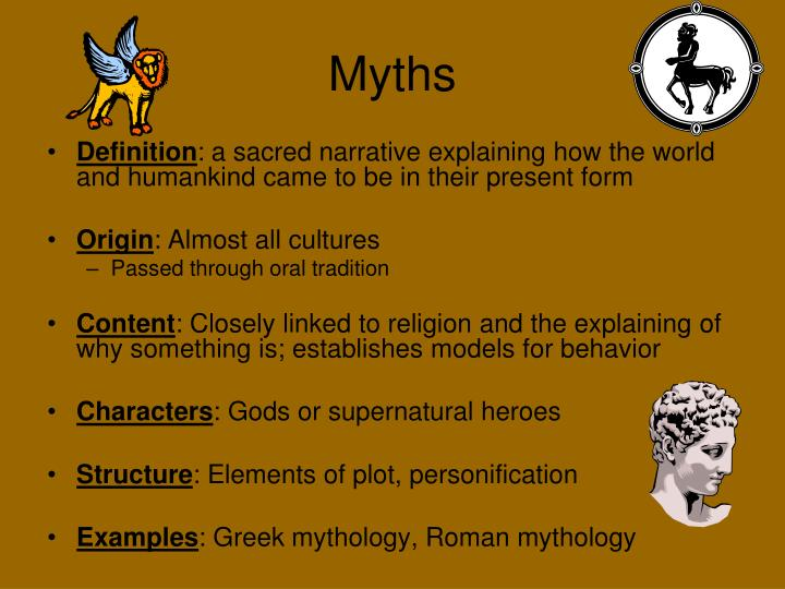 the true definition of a myth The classic definition of myth from folklore studies finds clearest delineation in william bascom's article the forms of folklore: prose narratives where myths are defined as tales believed as true, usually sacred, set in myths are narratives of a sacred nature, often connected with some ritual.