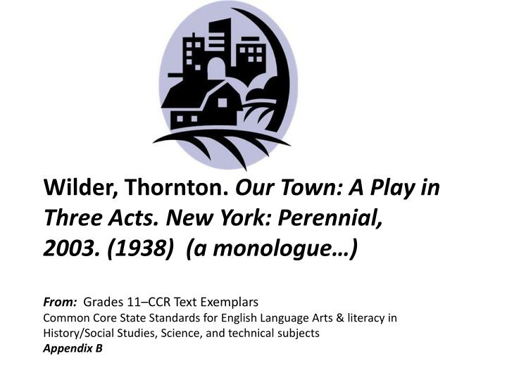 our town by thronton wilder Thornton wilder's our town our town is play written a while ago, but it relates to any time overview 1 the name of the play is called, our town 2 the author is thornton wilder 3 sfsu department of theatre arts 4 little theatre 5 watched the play on march 17th, at 2:00pm 6 ticket.