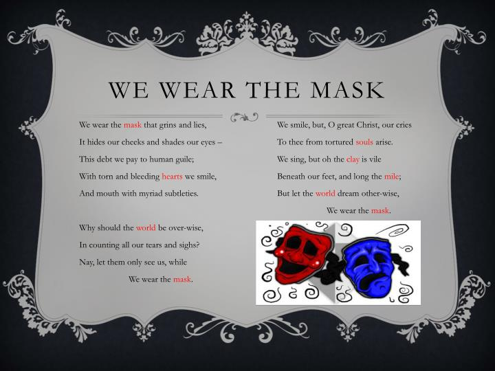 we wear the mask comparison essay My mask was my armor, my shield, the one thing that guarded me from the world yet, every so often, i found myself wishing someone knew the real face behind the mask that someone would care enough to find out.