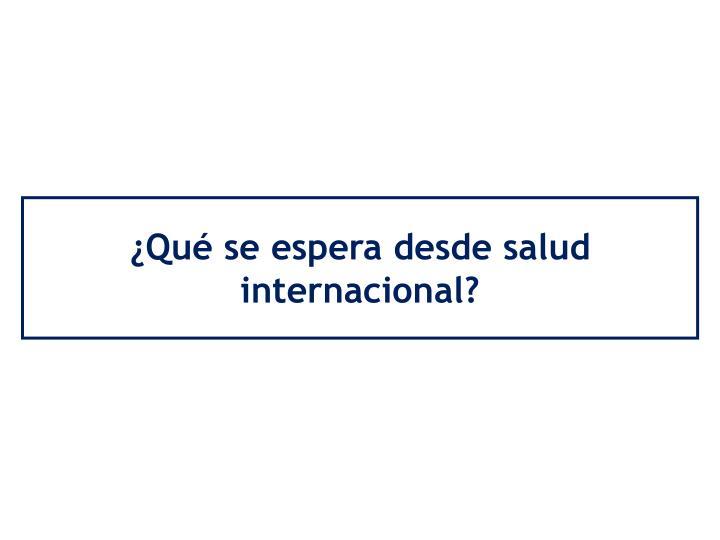 ¿Qué se espera desde salud internacional?