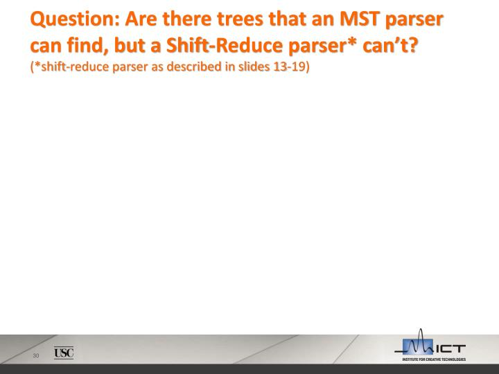 Question: Are there trees that an MST parser can find, but a Shift-Reduce parser* can't?