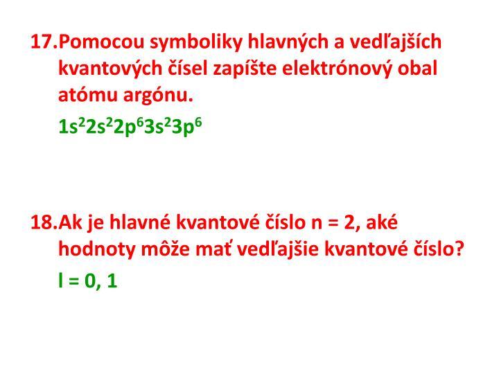 Pomocou symboliky hlavných avedľajších kvantových čísel zapíšte elektrónový obal atómu argónu.