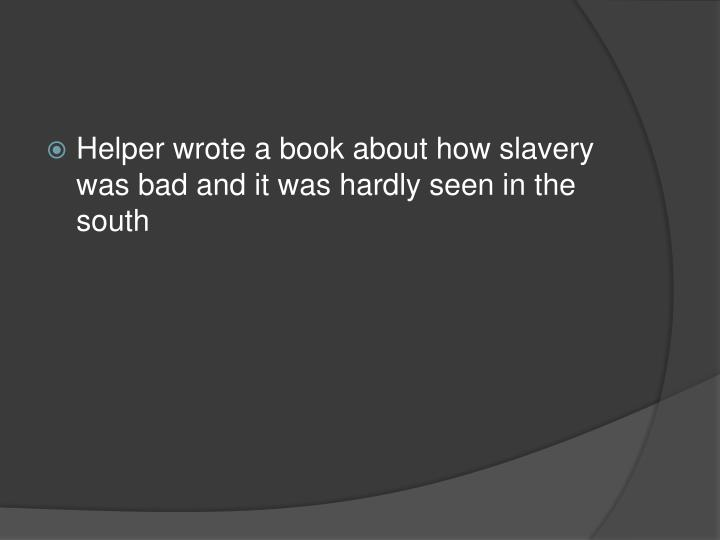 Helper wrote a book about how slavery was bad and it was hardly seen in