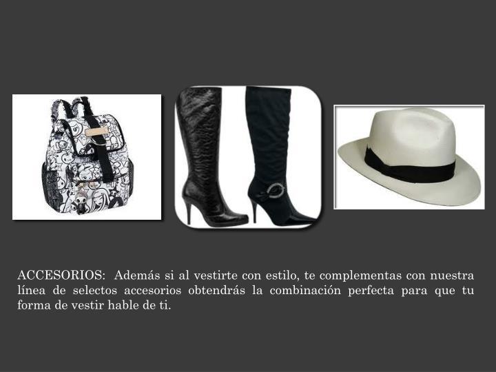 ACCESORIOS:  Además si al vestirte con estilo, te complementas con nuestra línea de selectos accesorios obtendrás la combinaci