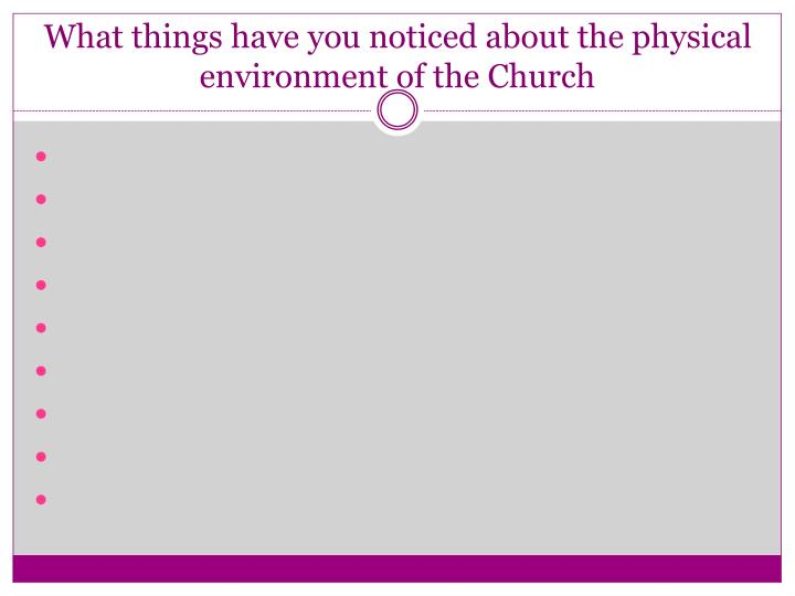 What things have you noticed about the physical environment of the Church
