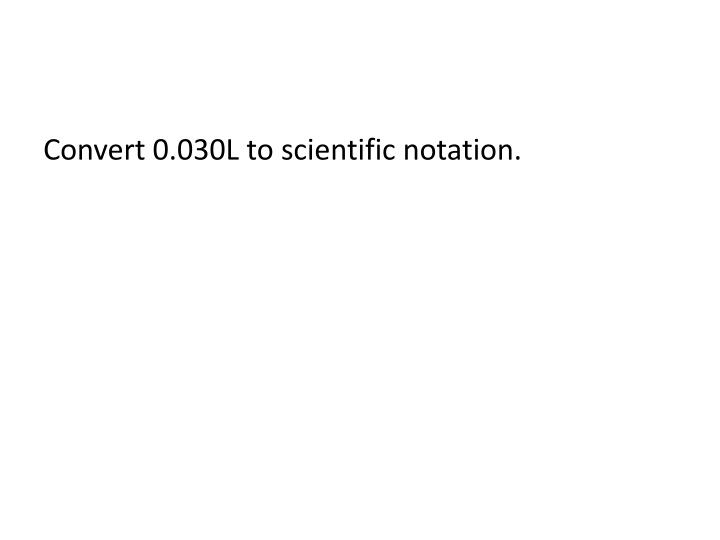 Convert 0.030L to scientific notation.