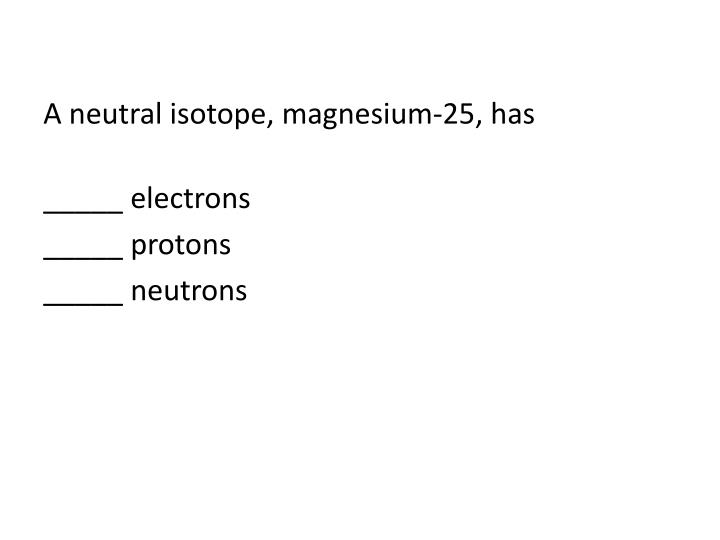 A neutral isotope, magnesium-25,