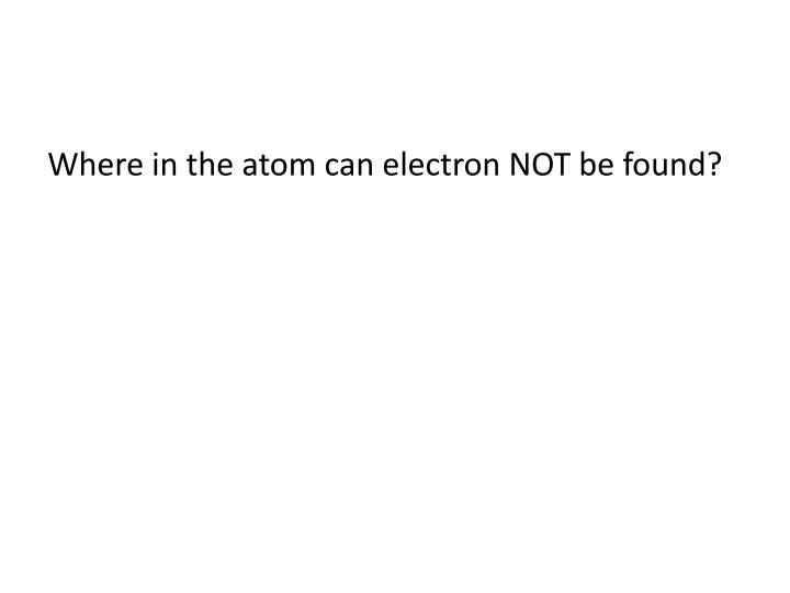 Where in the atom can electron NOT be found?