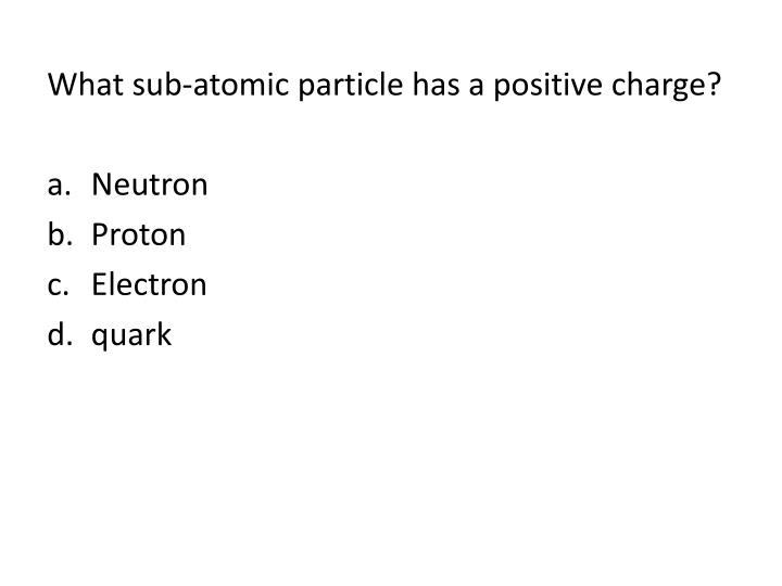 What sub-atomic particle has a positive charge