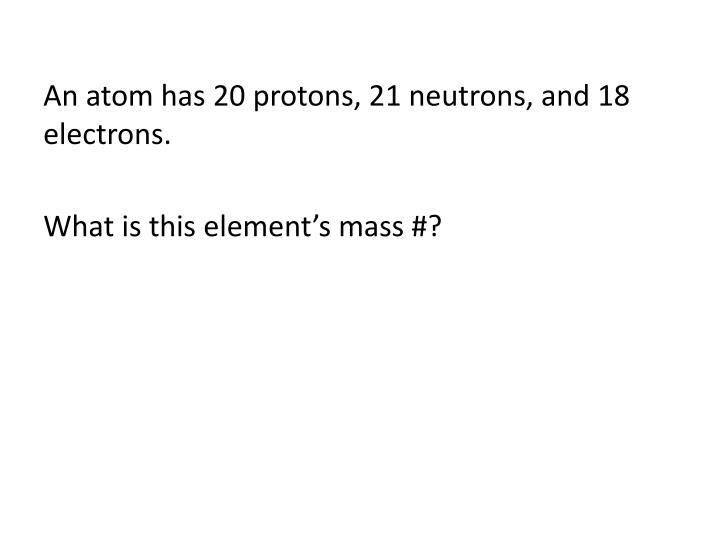 An atom has 20 protons, 21 neutrons, and 18 electrons