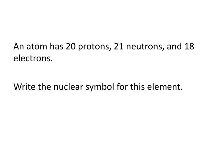 An atom has 20 protons, 21 neutrons, and 18 electrons.