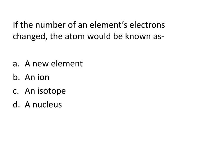 If the number of an element's electrons changed, the atom would be known