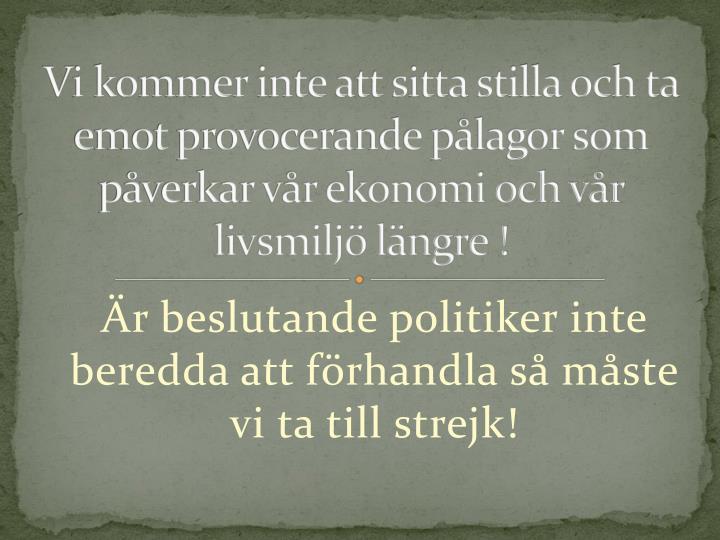 Vi kommer inte att sitta stilla och ta emot provocerande pålagor som påverkar vår ekonomi och vår livsmiljö längre !