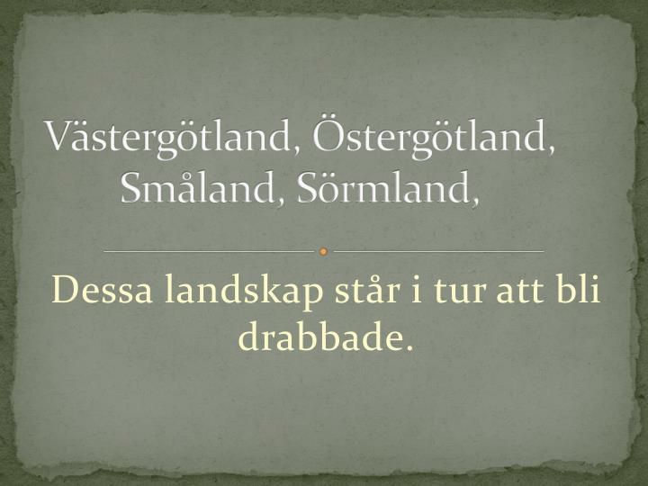 Västergötland, Östergötland, Småland, Sörmland,