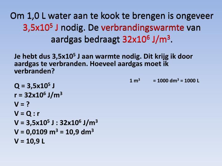 Om 1,0 L water aan te kook te brengen is ongeveer