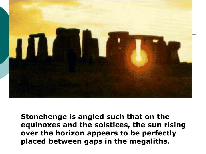 Stonehenge is angled such that on the equinoxes and the solstices, the sun rising over the horizon appears to be perfectly placed between gaps in the megaliths.