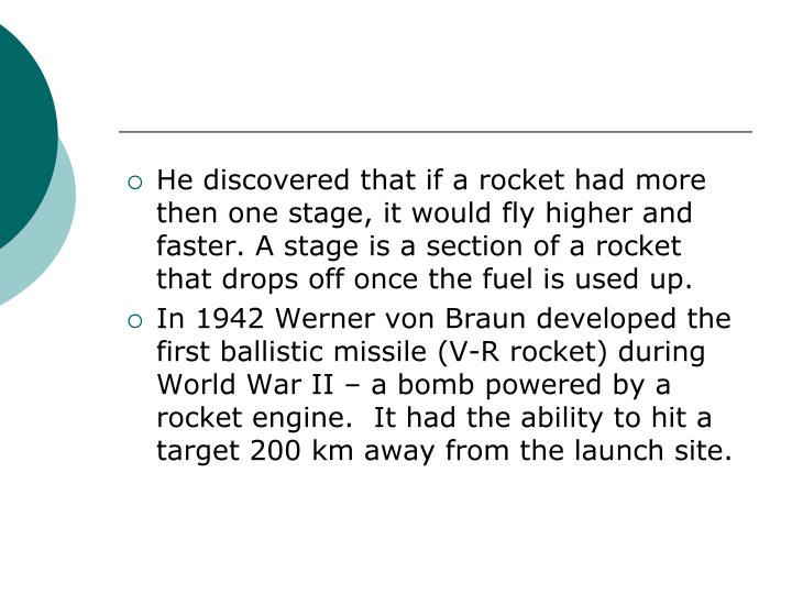 He discovered that if a rocket had more then one stage, it would fly higher and faster. A stage is a section of a rocket that drops off once the fuel is used up.
