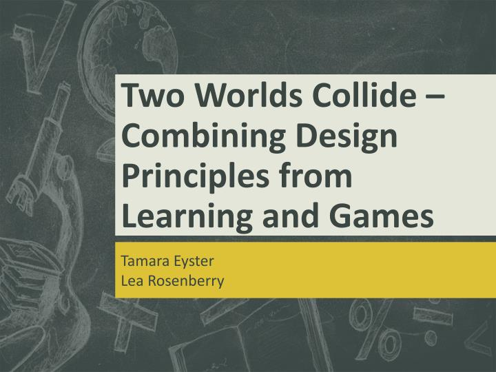 two worlds collide combining design principles from learning and games n.