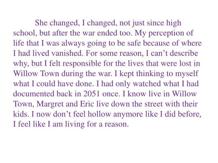 She changed, I changed, not just since high school, but after the war ended too. My perception of life that I was always going to be safe because of where I had lived vanished. For some reason, I can't describe why, but I felt responsible for the lives that were lost in Willow Town during the war. I kept thinking to myself what I could have done. I had only watched what I had documented back in 2051 once. I know live in Willow Town, Margret and Eric live down the street with their kids. I now don't feel hollow anymore like I did before, I feel like I am living for a reason.