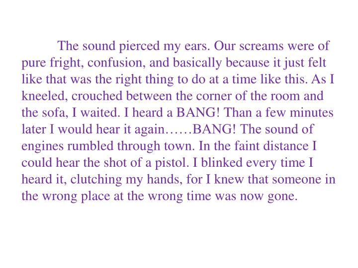 The sound pierced my ears. Our screams were of pure fright, confusion, and basically because it jus...