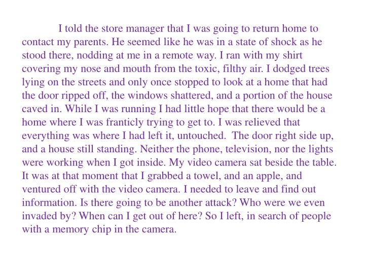 I told the store manager that I was going to return home to contact my parents. He seemed like he was in a state of shock as he stood there, nodding at me in a remote way. I ran with my shirt covering my nose and mouth from the toxic, filthy air. I dodged trees lying on the streets and only once stopped to look at a home that had the door ripped off, the windows shattered, and a portion of the house caved in. While I was running I had little hope that there would be a home where I was franticly trying to get to. I was relieved that everything was where I had left it, untouched.  The door right side up, and a house still standing. Neither the phone, television, nor the lights were working when I got inside. My video camera sat beside the table. It was at that moment that I grabbed a towel, and an apple, and ventured off with the video camera. I needed to leave and find out information. Is there going to be another attack? Who were we even invaded by? When can I get out of here? So I left, in search of people with a memory chip in the camera.