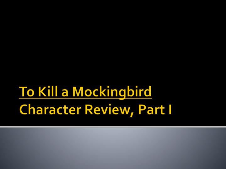 to kill a mockingbird character review part i n.
