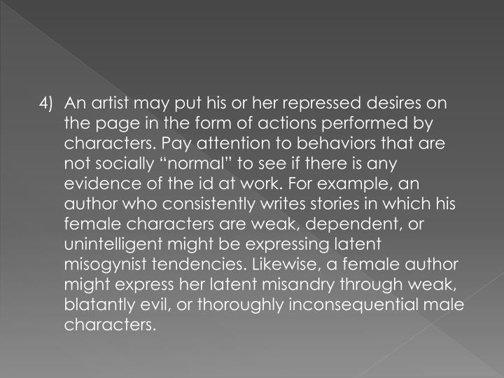 "4)	An artist may put his or her repressed desires on the page in the form of actions performed by characters. Pay attention to behaviors that are not socially ""normal"" to see if there is any evidence of the id at work. For example, an author who consistently writes stories in which his female characters are weak, dependent, or unintelligent might be expressing latent misogynist tendencies. Likewise, a female author might express her latent misandry through weak, blatantly evil, or thoroughly inconsequential male characters."