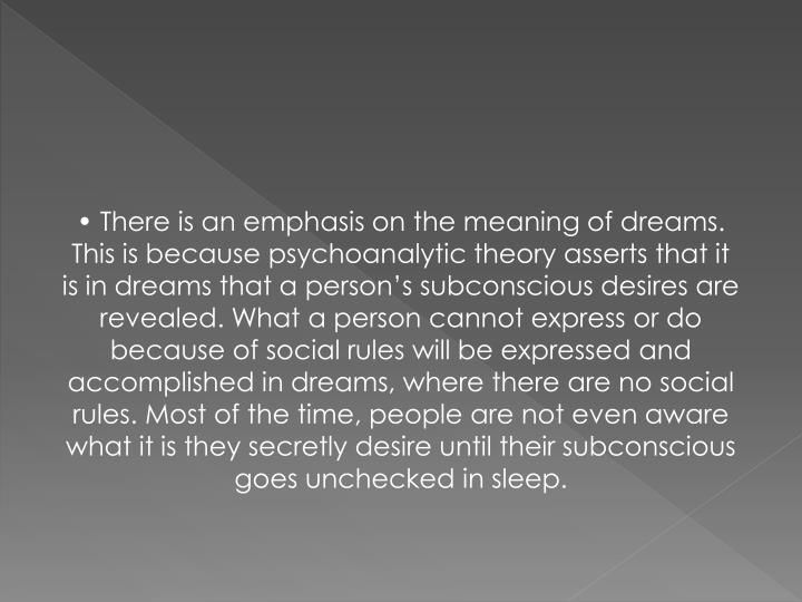 • There is an emphasis on the meaning of dreams. This is because psychoanalytic theory asserts that it is in dreams that a person's subconscious desires are revealed. What a person cannot express or do because of social rules will be expressed and accomplished in dreams, where there are no social rules. Most of the time, people are not even aware what it is they secretly desire until their subconscious goes unchecked in sleep.
