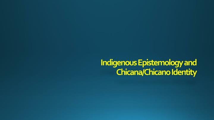 indigenous epistemology and chicana chicano identity n.