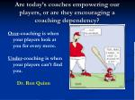 are today s coaches empowering our players or are they encouraging a coaching dependency