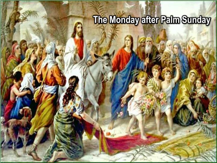The Monday after Palm Sunday