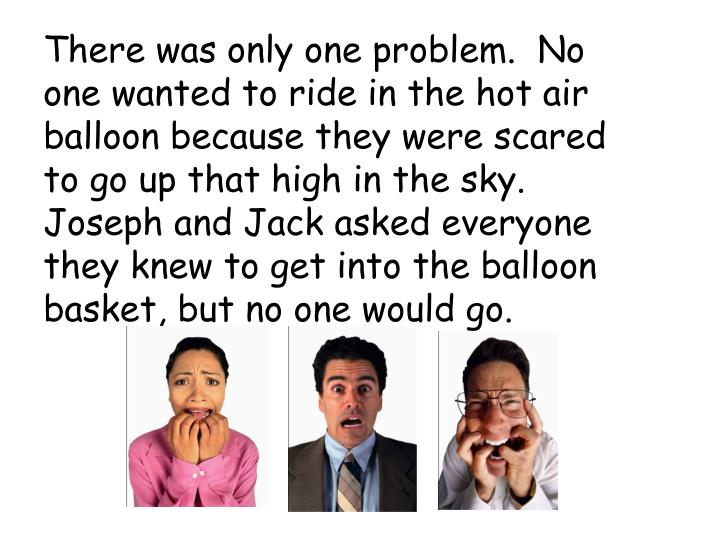 There was only one problem.  No one wanted to ride in the hot air balloon because they were scared to go up that high in the