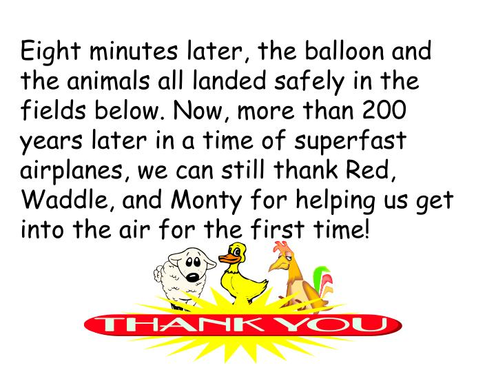 Eight minutes later, the balloon and the animals all landed safely in the fields below. Now, more than 200 years later in a time of superfast airplanes, we can still thank Red, Waddle, and Monty for helping us get into the air for the first time!