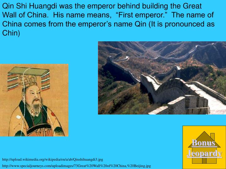 "Qin Shi Huangdi was the emperor behind building the Great Wall of China.  His name means,  ""First emperor.""  The name of China comes from the emperor's name Qin (It is pronounced as Chin)"