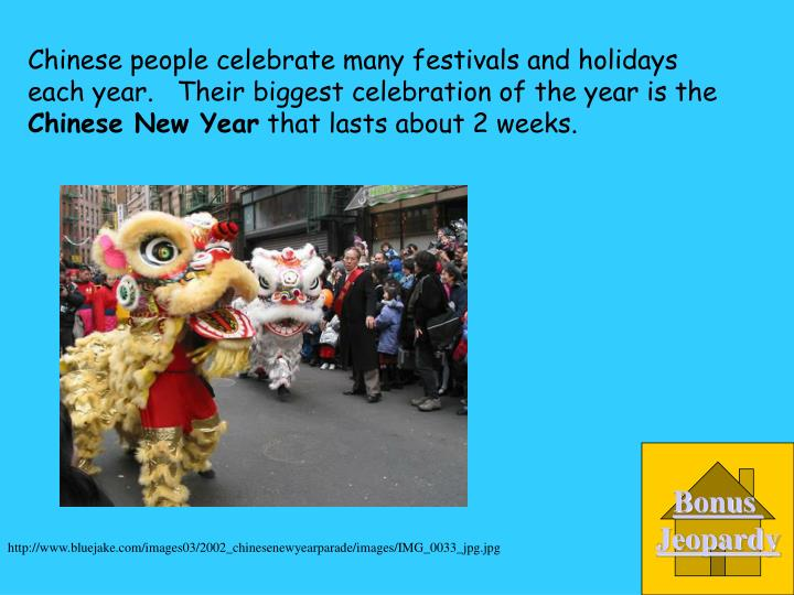 Chinese people celebrate many festivals and holidays each year.   Their biggest celebration of the year is the