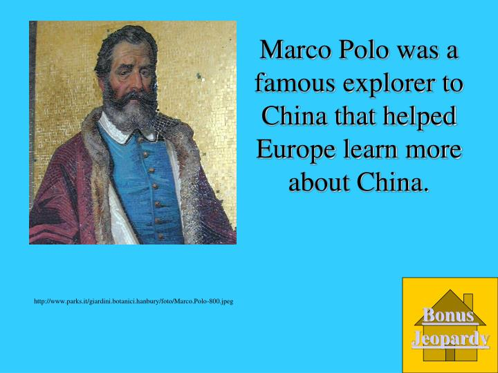 Marco Polo was a famous explorer to China that helped Europe learn more about China.