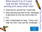 what should i do if i need help and ms herberger is working with some other kids