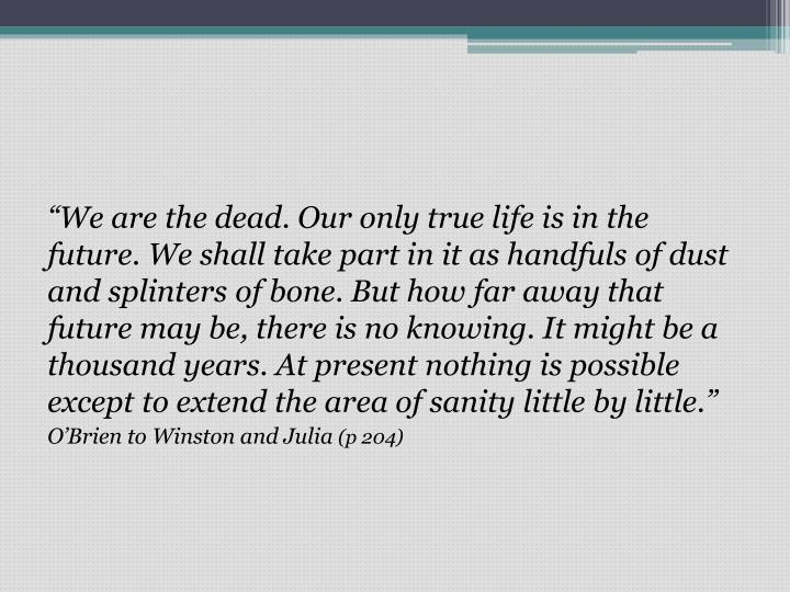 """""""We are the dead. Our only true life is in the future. We shall take part in it as handfuls of dust and splinters of bone. But how far away that future may be, there is no knowing. It might be a thousand years. At present nothing is possible except to extend the area of sanity little by little"""