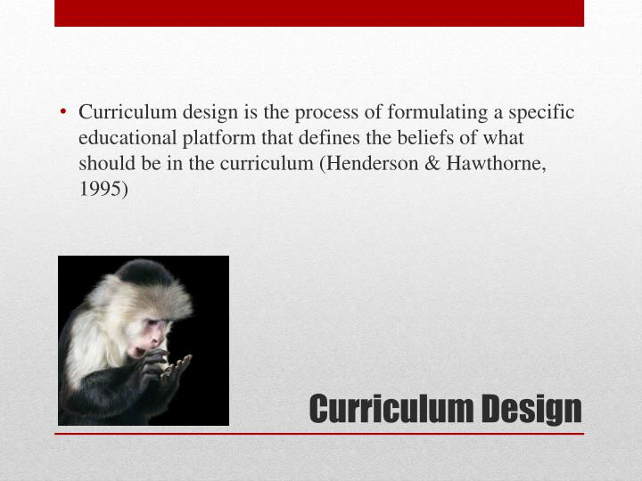 Curriculum design is the process of formulating a specific educational platform that defines the beliefs of what should be in the curriculum (Henderson & Hawthorne, 1995)