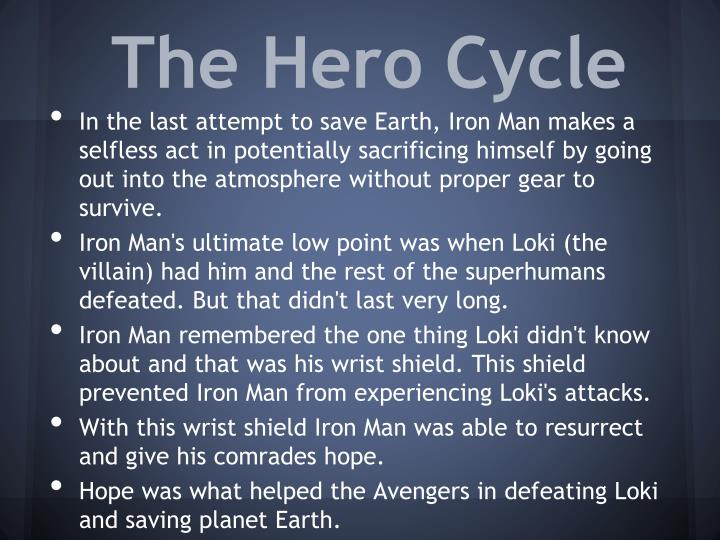 hero cycle essay In order for one to become a hero, a journey or process must be completed in order to do so this process is known as the heroic journey the heroic journey is separated into to ten stages consisting of leaving the ordinary world, the call, keepers of the threshold, the crossing, allies/enemies, road of trials, the reward(s), the road back, and the return.