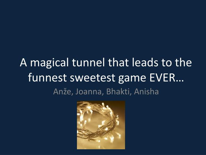 a magical tunnel that leads to the funnest sweetest game ever n.