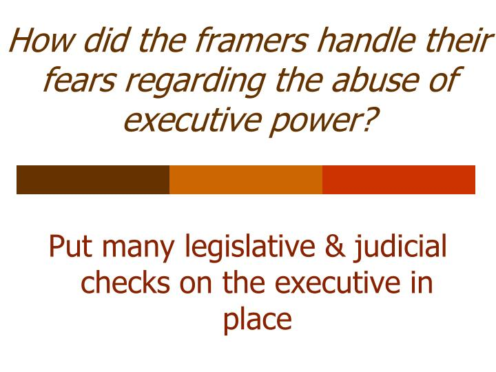 How did the framers handle their fears regarding the abuse of executive power?