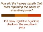 how did the framers handle their fears regarding the abuse of executive power