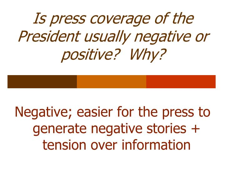 Is press coverage of the President usually negative or positive?  Why?